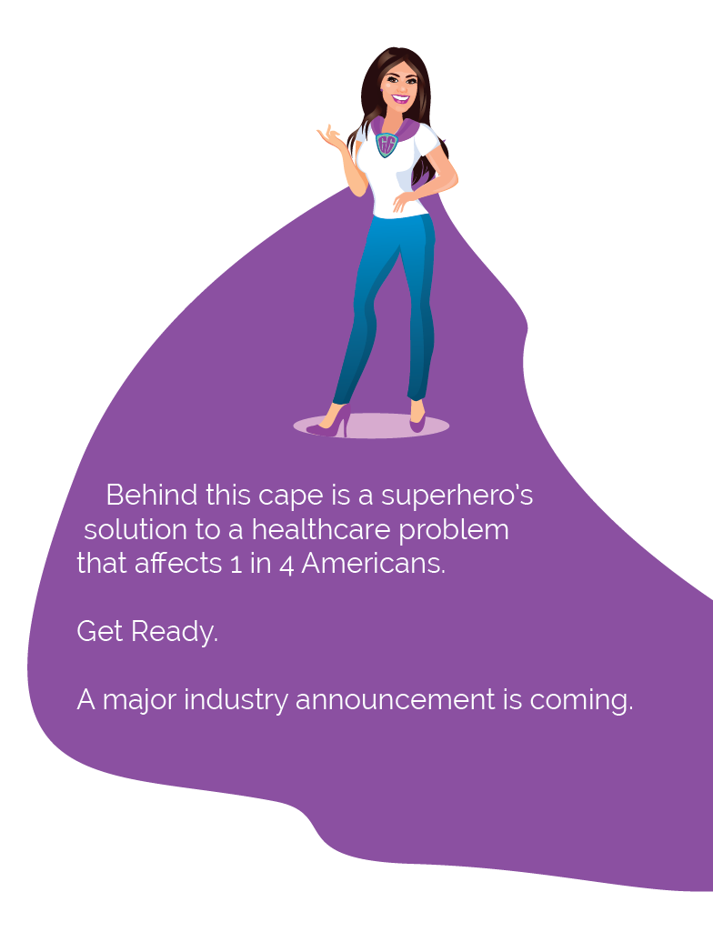 Behind this cape is a superhero solution to a healthcare problem that affects 1 in 4 Americans. Get Ready. A major industry announcement is coming.